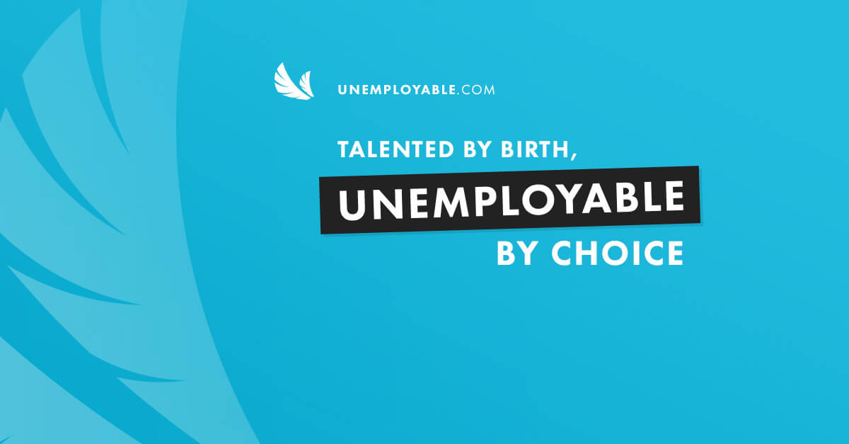 Talented by birth. Unemployable by choice.