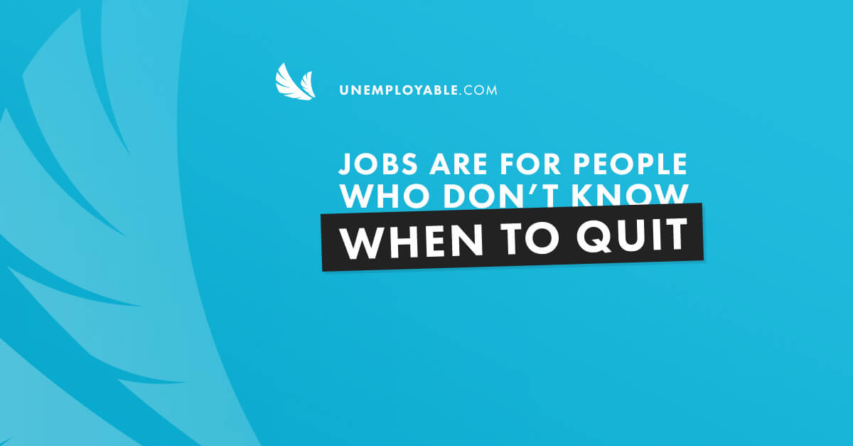 Jobs are for people who don't know when to quit.